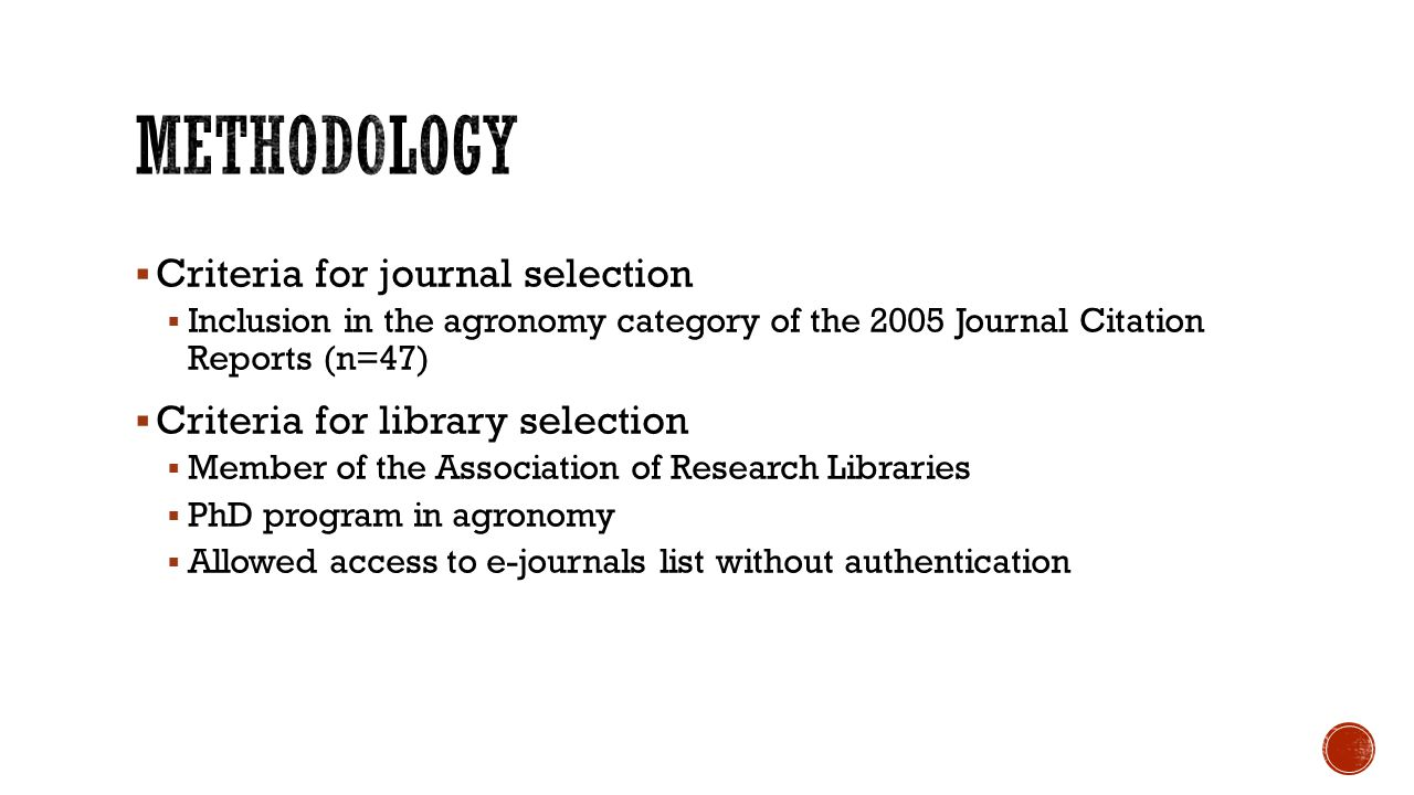  Criteria for journal selection  Inclusion in the agronomy category of the 2005 Journal Citation Reports (n=47)  Criteria for library selection  Member of the Association of Research Libraries  PhD program in agronomy  Allowed access to e-journals list without authentication