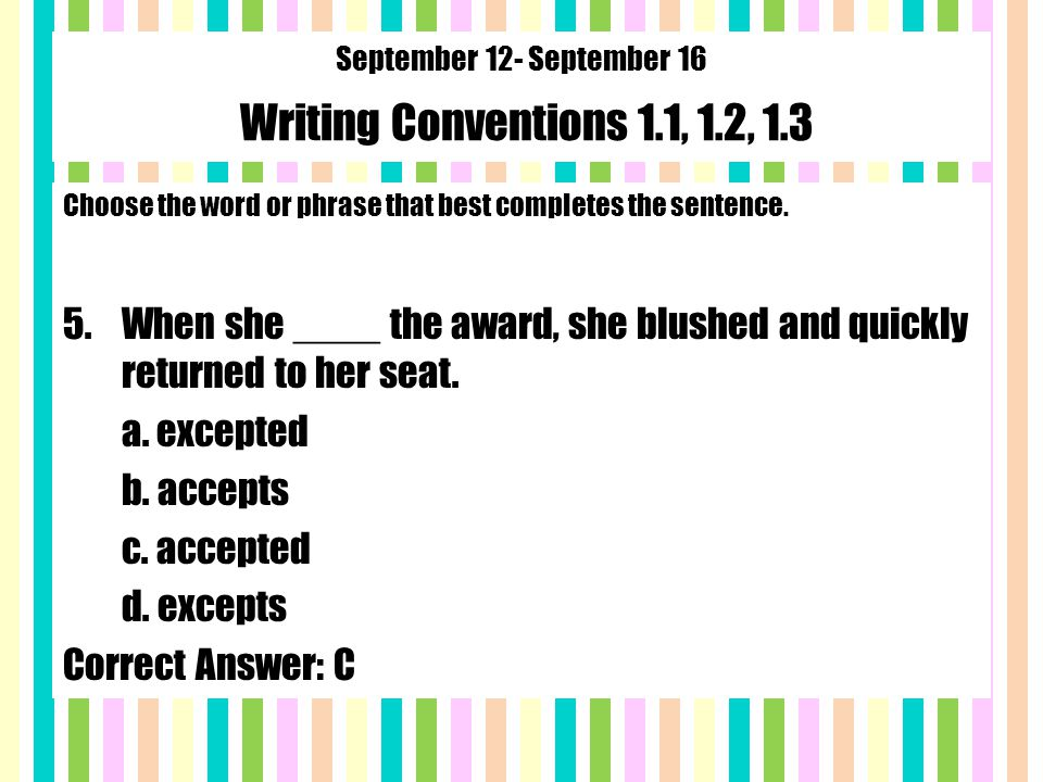 September 12- September 16 Writing Conventions 1.1, 1.2, 1.3 Choose the word or phrase that best completes the sentence.
