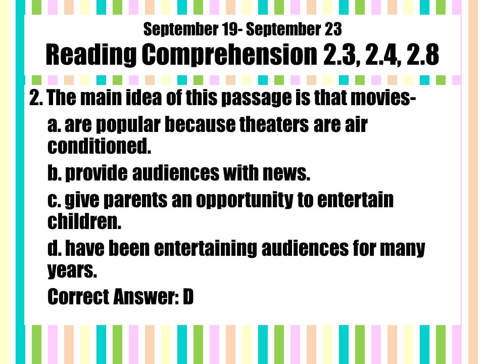 September 19- September 23 Reading Comprehension 2.3, 2.4, 2.8 2. The main idea of this passage is that movies- a. are popular because theaters are ai
