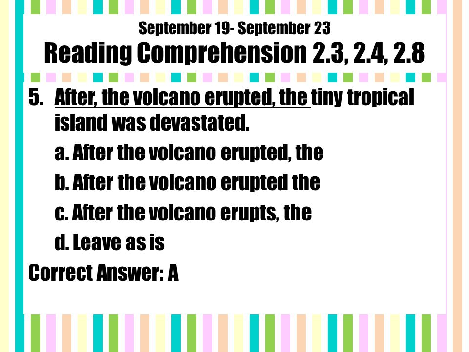 September 19- September 23 Reading Comprehension 2.3, 2.4, 2.8 5.After, the volcano erupted, the tiny tropical island was devastated.