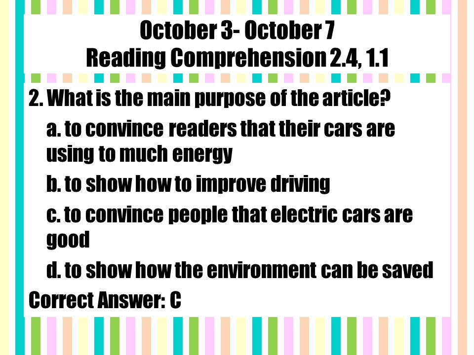 October 3- October 7 Reading Comprehension 2.4, 1.1 2. What is the main purpose of the article? a. to convince readers that their cars are using to mu