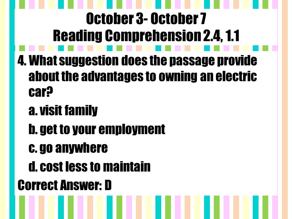 October 3- October 7 Reading Comprehension 2.4, 1.1 4. What suggestion does the passage provide about the advantages to owning an electric car? a. vis