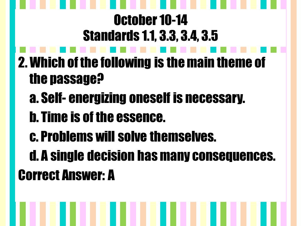October 10-14 Standards 1.1, 3.3, 3.4, 3.5 2. Which of the following is the main theme of the passage? a. Self- energizing oneself is necessary. b. Ti