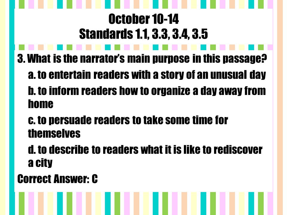 October 10-14 Standards 1.1, 3.3, 3.4, 3.5 3. What is the narrator's main purpose in this passage.