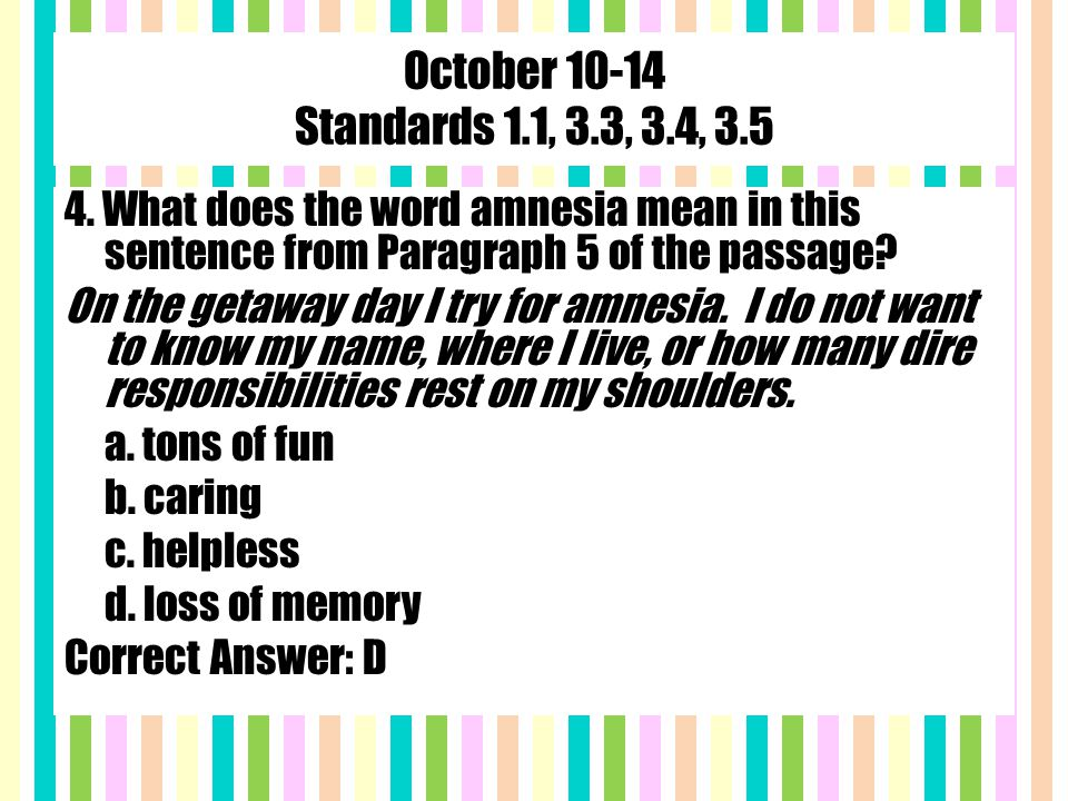 October 10-14 Standards 1.1, 3.3, 3.4, 3.5 4. What does the word amnesia mean in this sentence from Paragraph 5 of the passage? On the getaway day I t