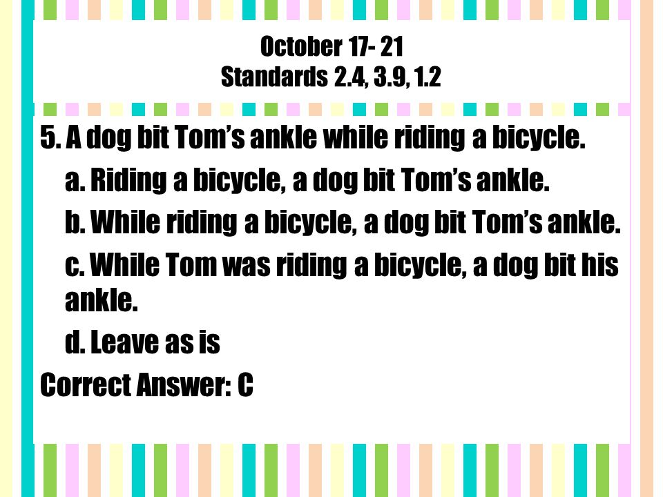 October 17- 21 Standards 2.4, 3.9, 1.2 5. A dog bit Tom's ankle while riding a bicycle.
