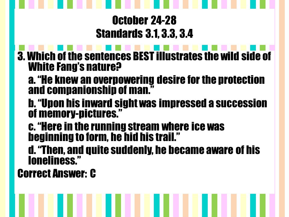 """October 24-28 Standards 3.1, 3.3, 3.4 3. Which of the sentences BEST illustrates the wild side of White Fang's nature? a. """"He knew an overpowering des"""