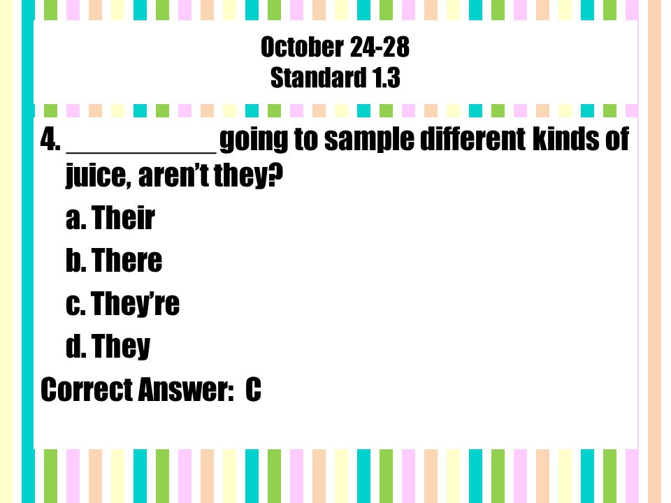 October 24-28 Standard 1.3 4. _________ going to sample different kinds of juice, aren't they.