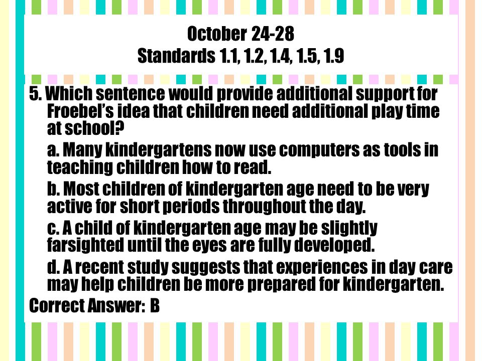 October 24-28 Standards 1.1, 1.2, 1.4, 1.5, 1.9 5. Which sentence would provide additional support for Froebel's idea that children need additional pl