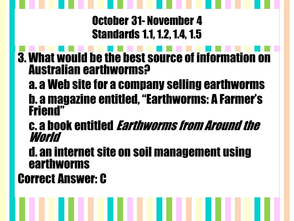 October 31- November 4 Standards 1.1, 1.2, 1.4, 1.5 3. What would be the best source of information on Australian earthworms? a. a Web site for a comp
