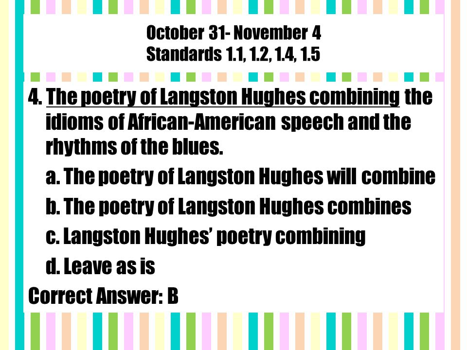October 31- November 4 Standards 1.1, 1.2, 1.4, 1.5 4. The poetry of Langston Hughes combining the idioms of African-American speech and the rhythms o