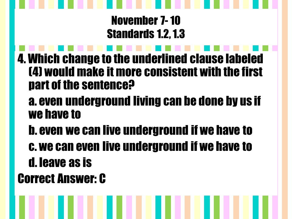 November 7- 10 Standards 1.2, 1.3 4. Which change to the underlined clause labeled (4) would make it more consistent with the first part of the senten