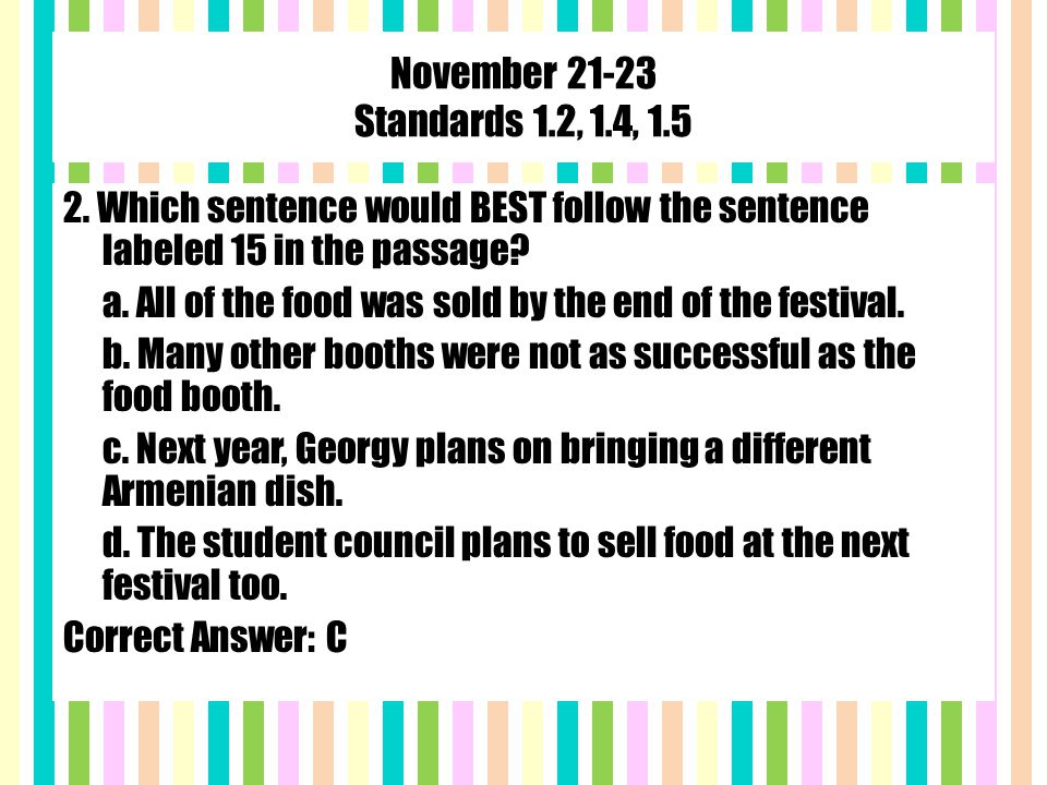 November 21-23 Standards 1.2, 1.4, 1.5 2. Which sentence would BEST follow the sentence labeled 15 in the passage? a. All of the food was sold by the