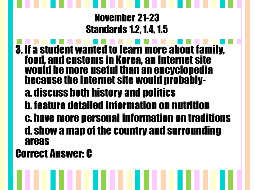 November 21-23 Standards 1.2, 1.4, 1.5 3. If a student wanted to learn more about family, food, and customs in Korea, an Internet site would be more u