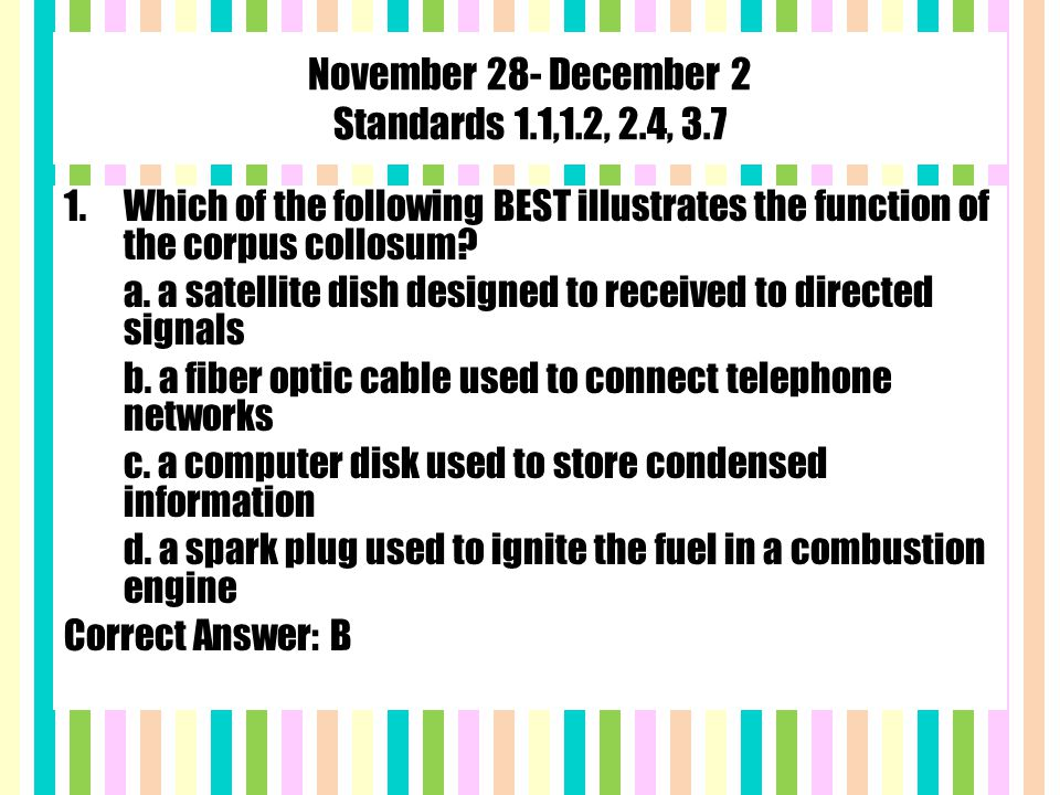 November 28- December 2 Standards 1.1,1.2, 2.4, 3.7 1.Which of the following BEST illustrates the function of the corpus collosum.