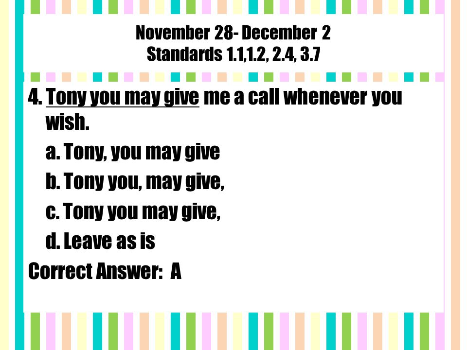 November 28- December 2 Standards 1.1,1.2, 2.4, 3.7 4. Tony you may give me a call whenever you wish. a. Tony, you may give b. Tony you, may give, c.