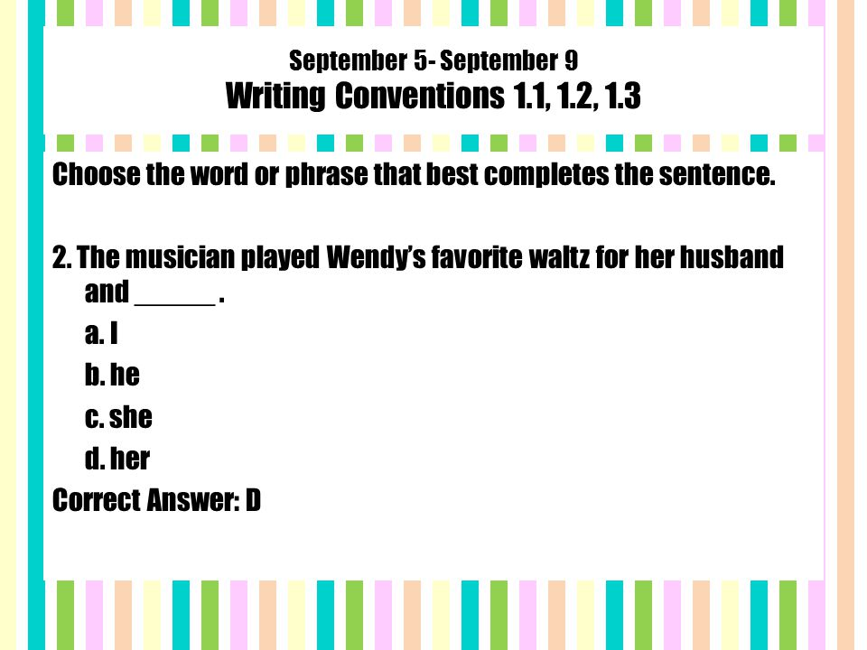 September 5- September 9 Writing Conventions 1.1, 1.2, 1.3 Choose the word or phrase that best completes the sentence.