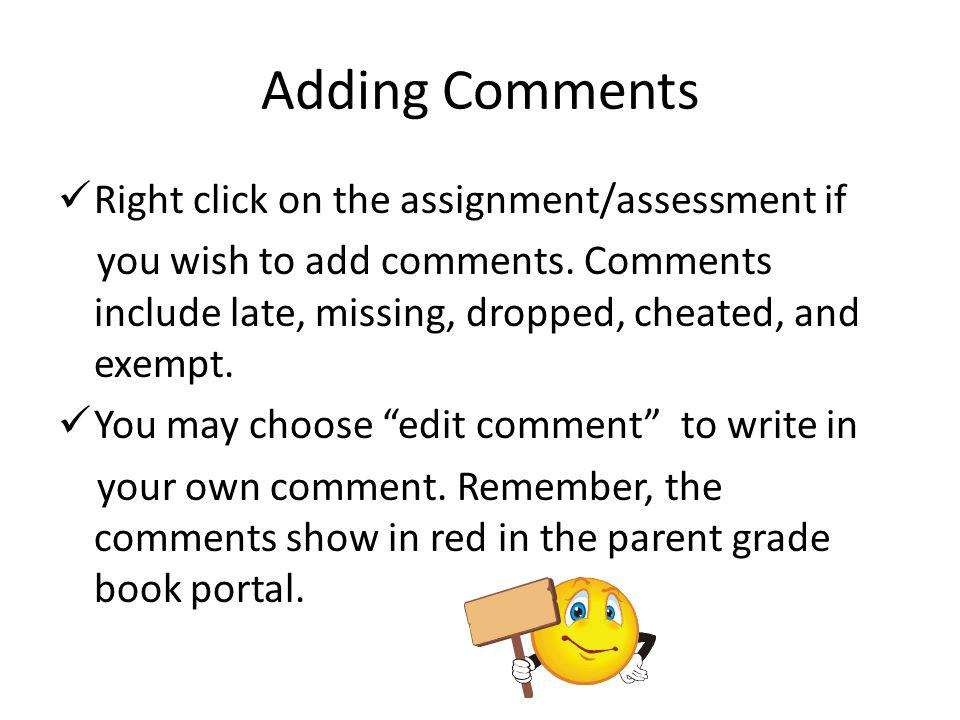 Adding Comments Right click on the assignment/assessment if you wish to add comments. Comments include late, missing, dropped, cheated, and exempt. Yo
