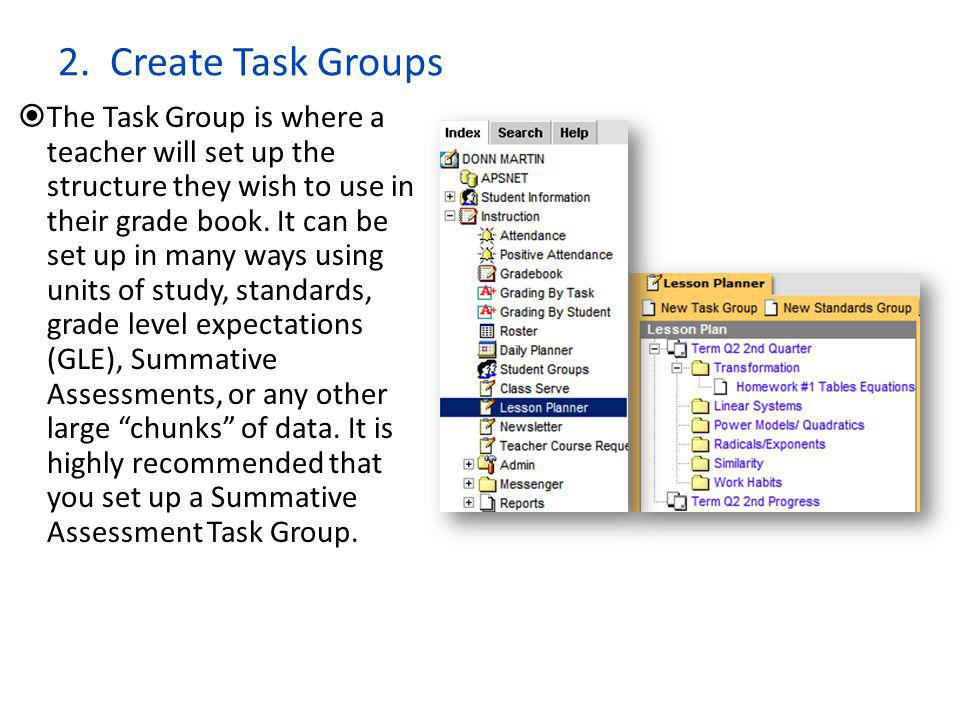 2. Create Task Groups  The Task Group is where a teacher will set up the structure they wish to use in their grade book. It can be set up in many way