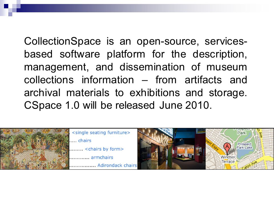 CollectionSpace is an open-source, services- based software platform for the description, management, and dissemination of museum collections information – from artifacts and archival materials to exhibitions and storage.