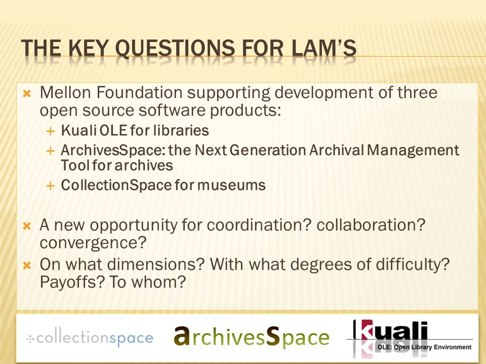  Mellon Foundation supporting development of three open source software products:  Kuali OLE for libraries  ArchivesSpace: the Next Generation Archival Management Tool for archives  CollectionSpace for museums  A new opportunity for coordination.