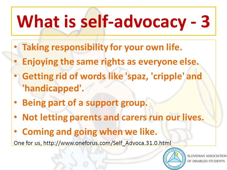What is self-advocacy - 3 Taking responsibility for your own life. Enjoying the same rights as everyone else. Getting rid of words like 'spaz, 'crippl