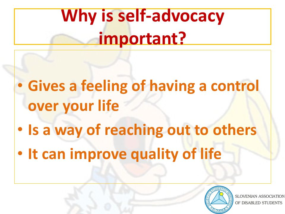Why is self-advocacy important? Gives a feeling of having a control over your life Is a way of reaching out to others It can improve quality of life