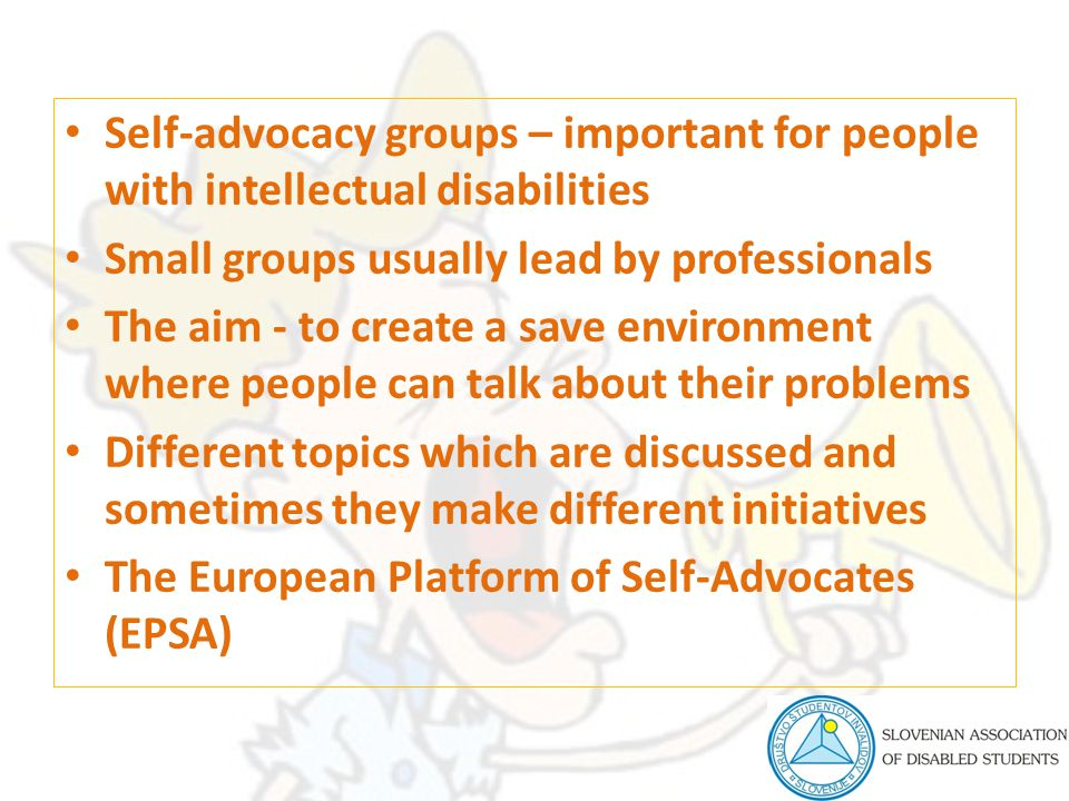 Self-advocacy groups – important for people with intellectual disabilities Small groups usually lead by professionals The aim - to create a save envir