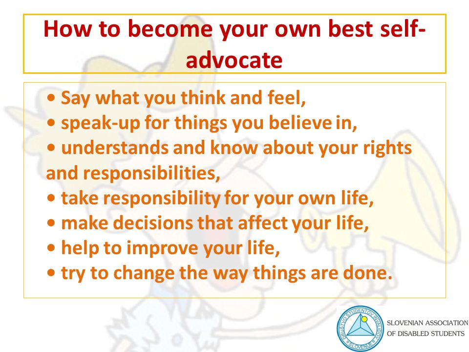 How to become your own best self- advocate Say what you think and feel, speak-up for things you believe in, understands and know about your rights and