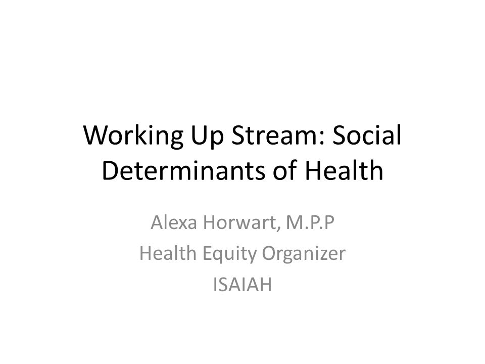 Working Up Stream: Social Determinants of Health Alexa Horwart, M.P.P Health Equity Organizer ISAIAH