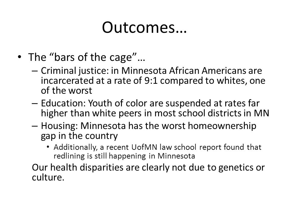 Outcomes… The bars of the cage … – Criminal justice: in Minnesota African Americans are incarcerated at a rate of 9:1 compared to whites, one of the worst – Education: Youth of color are suspended at rates far higher than white peers in most school districts in MN – Housing: Minnesota has the worst homeownership gap in the country Additionally, a recent UofMN law school report found that redlining is still happening in Minnesota Our health disparities are clearly not due to genetics or culture.