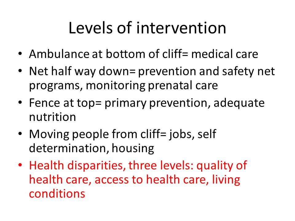 Levels of intervention Ambulance at bottom of cliff= medical care Net half way down= prevention and safety net programs, monitoring prenatal care Fence at top= primary prevention, adequate nutrition Moving people from cliff= jobs, self determination, housing Health disparities, three levels: quality of health care, access to health care, living conditions