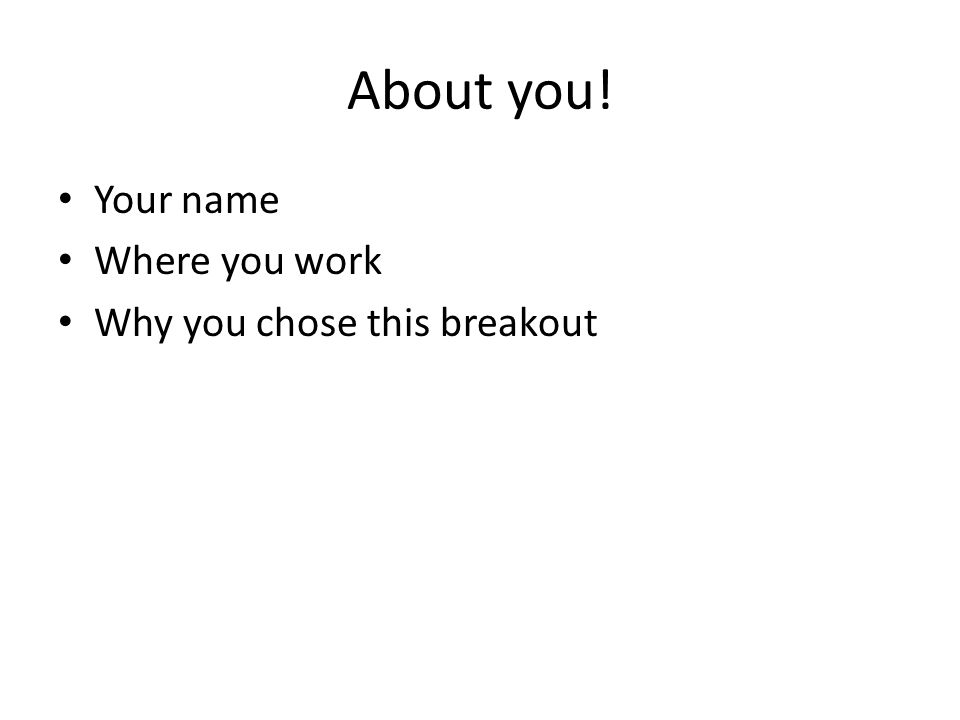 About you! Your name Where you work Why you chose this breakout