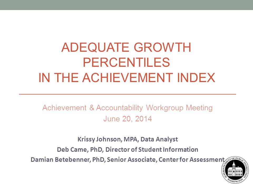 Achievement & Accountability Workgroup Meeting June 20, 2014 Krissy Johnson, MPA, Data Analyst Deb Came, PhD, Director of Student Information Damian Betebenner, PhD, Senior Associate, Center for Assessment ADEQUATE GROWTH PERCENTILES IN THE ACHIEVEMENT INDEX