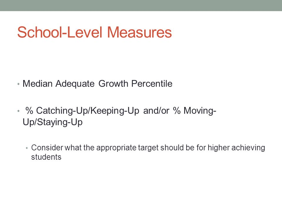 School-Level Measures Median Adequate Growth Percentile % Catching-Up/Keeping-Up and/or % Moving- Up/Staying-Up Consider what the appropriate target s