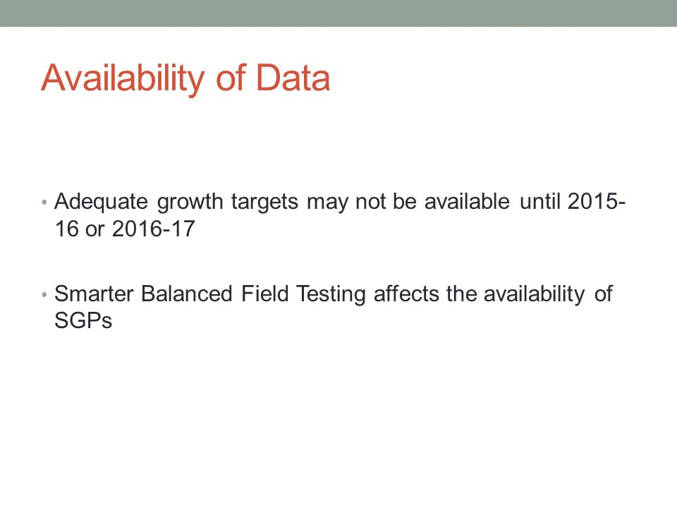 Availability of Data Adequate growth targets may not be available until 2015- 16 or 2016-17 Smarter Balanced Field Testing affects the availability of SGPs