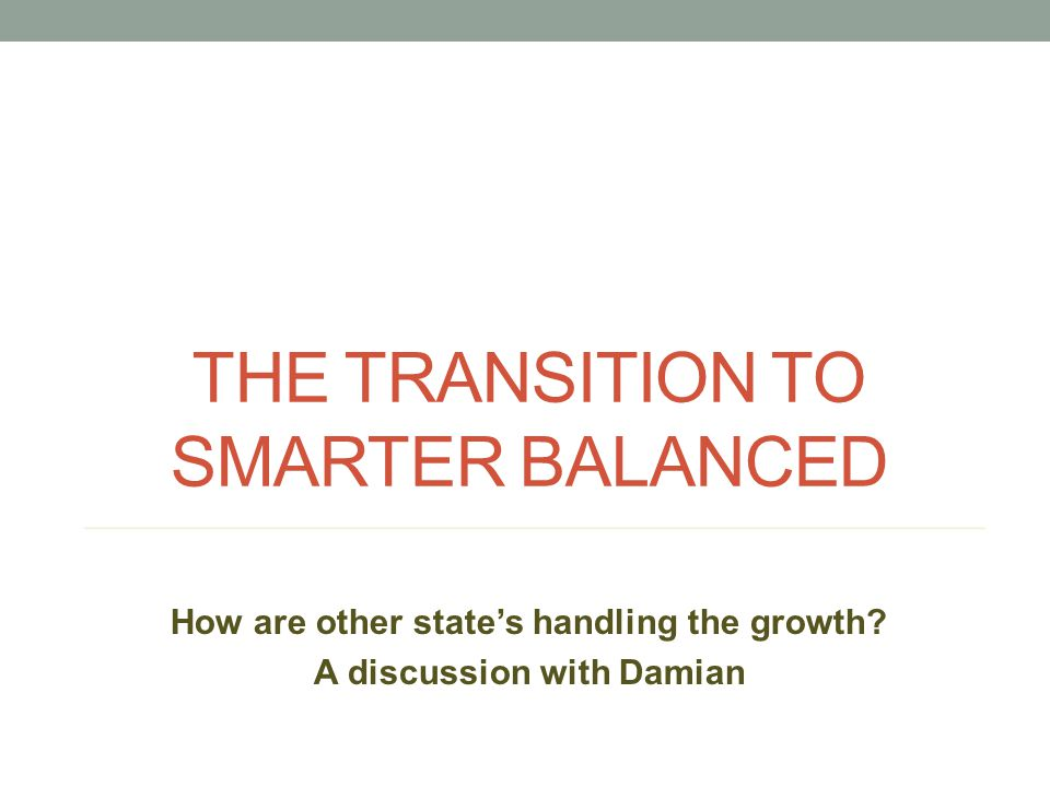 THE TRANSITION TO SMARTER BALANCED How are other state's handling the growth? A discussion with Damian