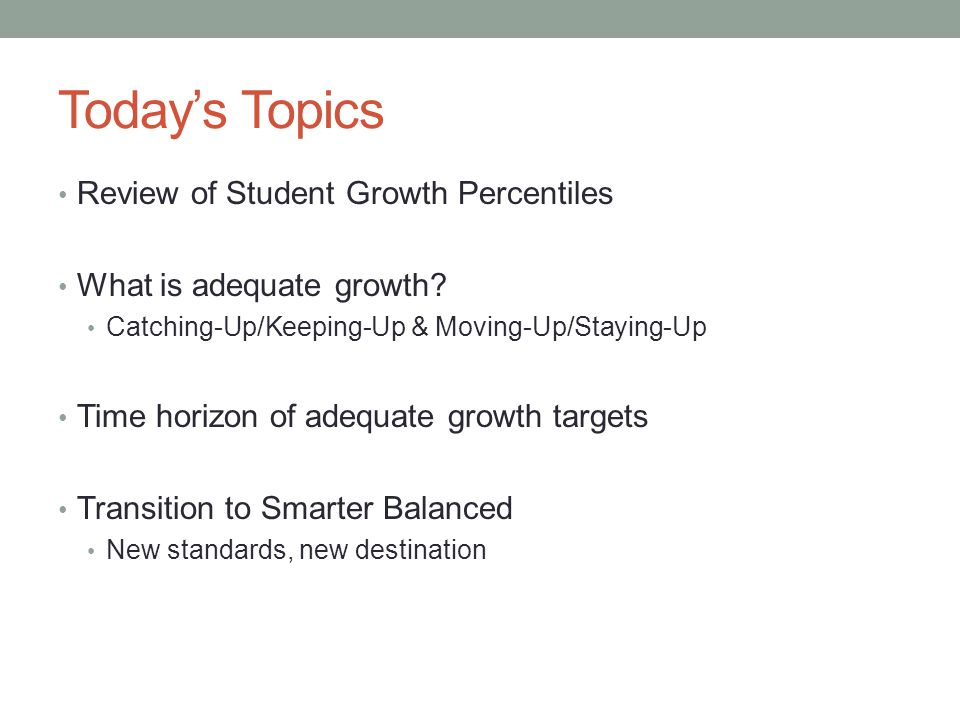 Today's Topics Review of Student Growth Percentiles What is adequate growth? Catching-Up/Keeping-Up & Moving-Up/Staying-Up Time horizon of adequate gr