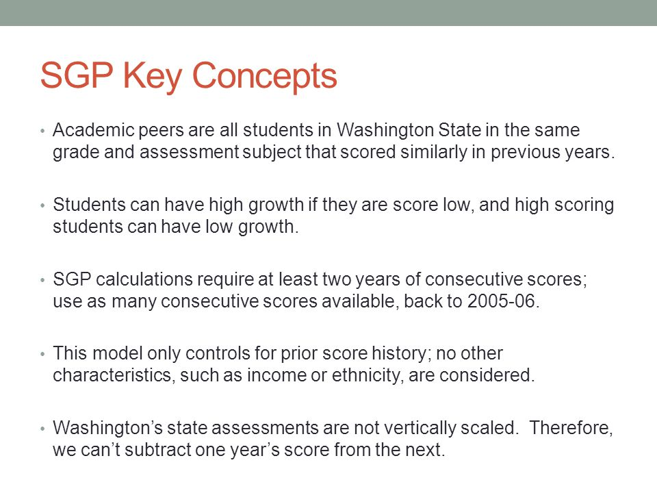 SGP Key Concepts Academic peers are all students in Washington State in the same grade and assessment subject that scored similarly in previous years.