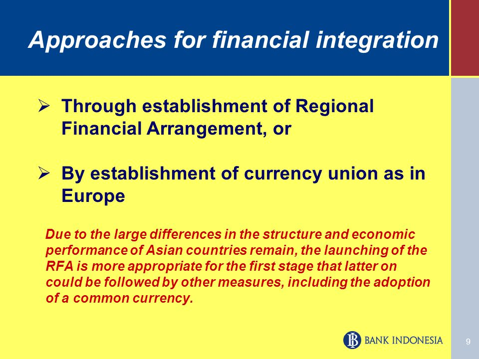 9 Approaches for financial integration Due to the large differences in the structure and economic performance of Asian countries remain, the launching of the RFA is more appropriate for the first stage that latter on could be followed by other measures, including the adoption of a common currency.
