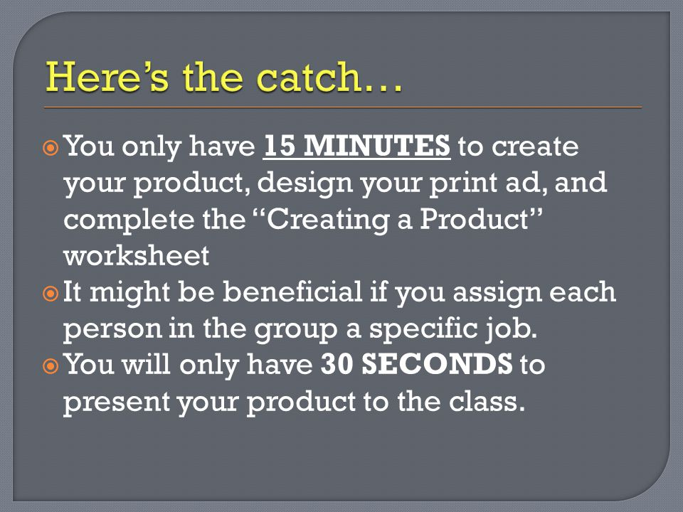  You only have 15 MINUTES to create your product, design your print ad, and complete the Creating a Product worksheet  It might be beneficial if you assign each person in the group a specific job.