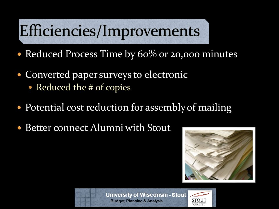 Reduced Process Time by 60% or 20,000 minutes Converted paper surveys to electronic Reduced the # of copies Potential cost reduction for assembly of mailing Better connect Alumni with Stout University of Wisconsin - Stout Budget, Planning & Analysis