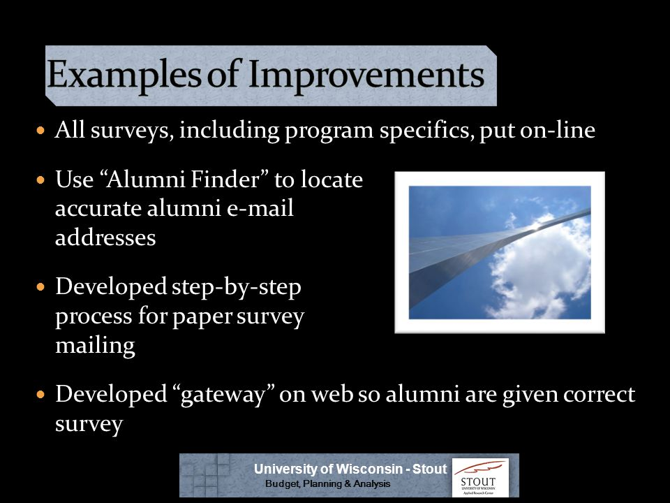All surveys, including program specifics, put on-line Use Alumni Finder to locate accurate alumni e-mail addresses Developed step-by-step process for paper survey mailing Developed gateway on web so alumni are given correct survey University of Wisconsin - Stout Budget, Planning & Analysis