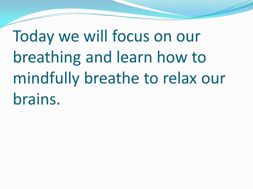 Today we will focus on our breathing and learn how to mindfully breathe to relax our brains.