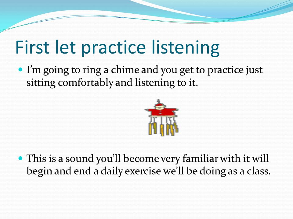 First let practice listening I'm going to ring a chime and you get to practice just sitting comfortably and listening to it. This is a sound you'll be