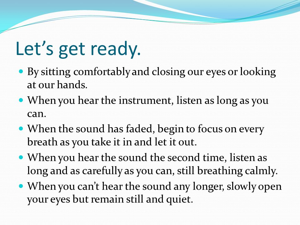 Let's get ready. By sitting comfortably and closing our eyes or looking at our hands. When you hear the instrument, listen as long as you can. When th
