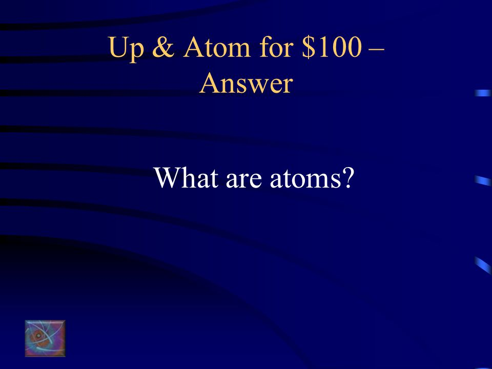 Up & Atom for $100 – Question These are made of protons, electrons, and neutrons