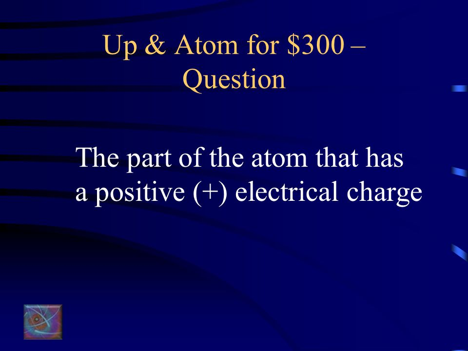 Up & Atom for $200 – Answer What is the nucleus?