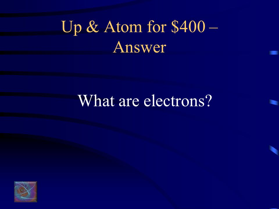 Up & Atom for $400 – Question These orbit (circle) the nucleus in a cloud