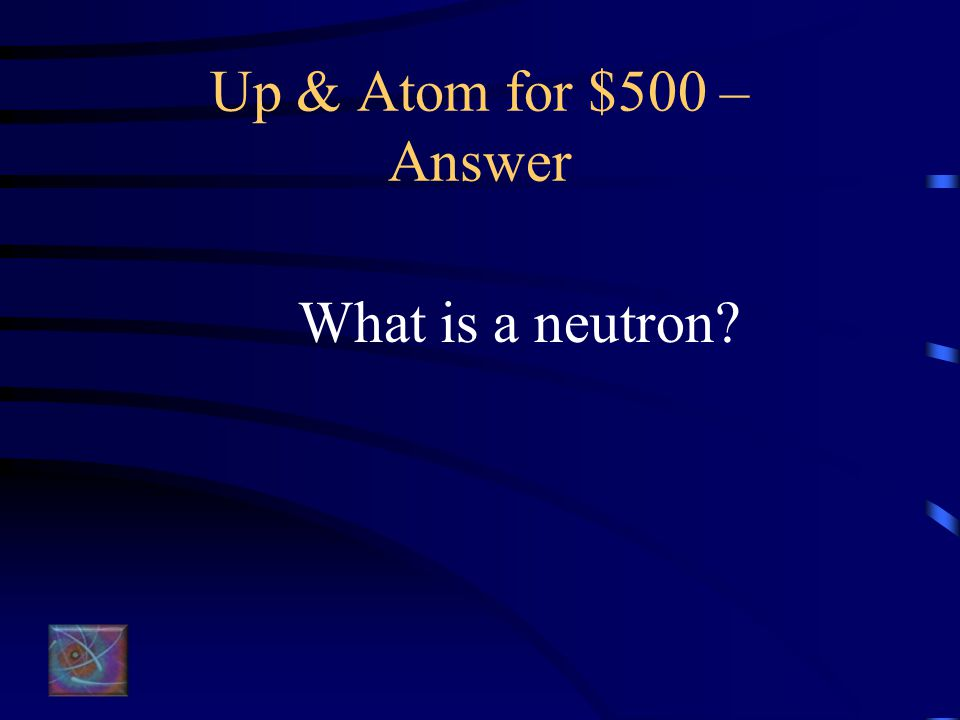 Up & Atom for $500 – Question The part of the atom that has no electrical charge